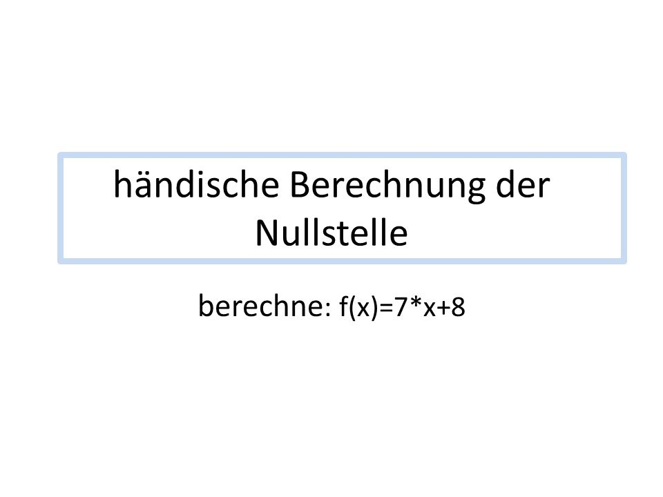 händische Berechnung der Nullstelle berechne : f(x)=7*x+8
