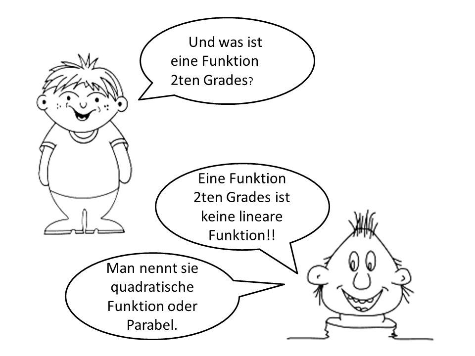Und was ist eine Funktion 2ten Grades ? Eine Funktion 2ten Grades ist keine lineare Funktion!! Man nennt sie quadratische Funktion oder Parabel.