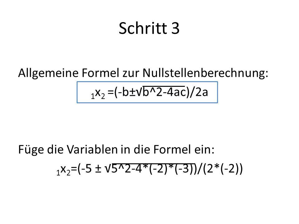 Schritt 3 Allgemeine Formel zur Nullstellenberechnung: 1 x 2 =(-b±b^2-4ac)/2a Füge die Variablen in die Formel ein: 1 x 2 =(-5 ± 5^2-4*(-2)*(-3))/(2*(