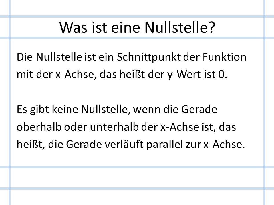 Was ist eine Nullstelle? Die Nullstelle ist ein Schnittpunkt der Funktion mit der x-Achse, das heißt der y-Wert ist 0. Es gibt keine Nullstelle, wenn