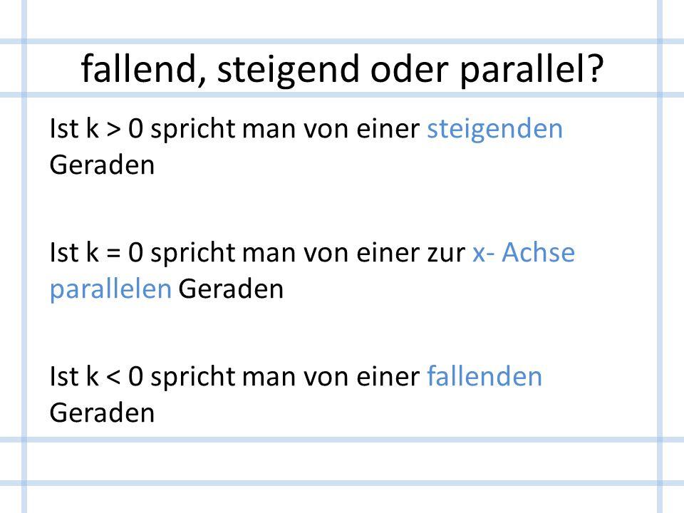 fallend, steigend oder parallel? Ist k > 0 spricht man von einer steigenden Geraden Ist k = 0 spricht man von einer zur x- Achse parallelen Geraden Is