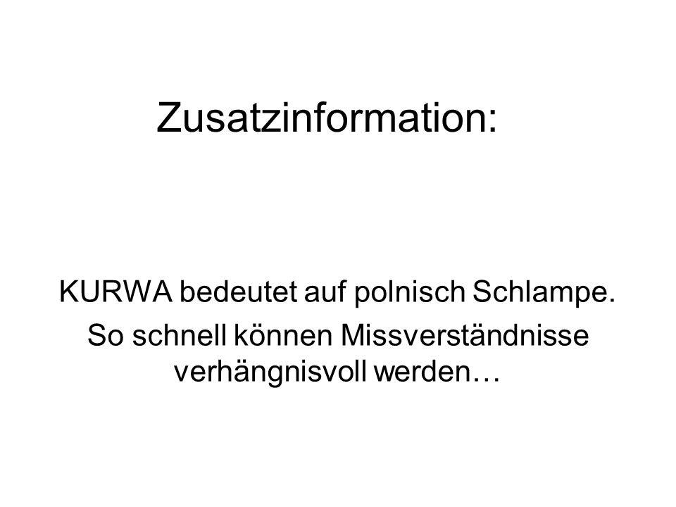 Zusatzinformation: KURWA bedeutet auf polnisch Schlampe. So schnell können Missverständnisse verhängnisvoll werden…