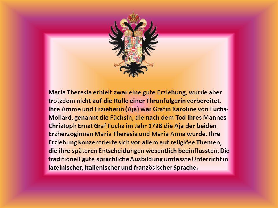 Maria Theresia erhielt zwar eine gute Erziehung, wurde aber trotzdem nicht auf die Rolle einer Thronfolgerin vorbereitet. Ihre Amme und Erzieherin (Aj