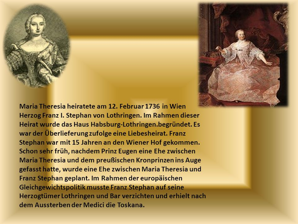 Maria Theresia heiratete am 12. Februar 1736 in Wien Herzog Franz I. Stephan von Lothringen. Im Rahmen dieser Heirat wurde das Haus Habsburg-Lothringe