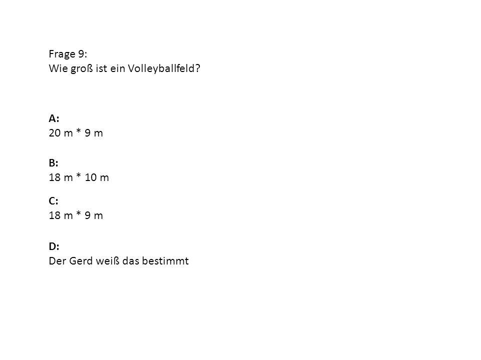 Frage 9: Wie groß ist ein Volleyballfeld? A: 20 m * 9 m B: 18 m * 10 m D: Der Gerd weiß das bestimmt C: 18 m * 9 m