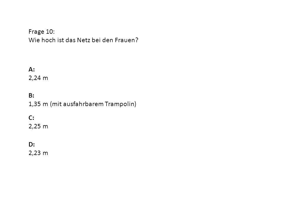Frage 10: Wie hoch ist das Netz bei den Frauen? A: 2,24 m B: 1,35 m (mit ausfahrbarem Trampolin) D: 2,23 m C: 2,25 m