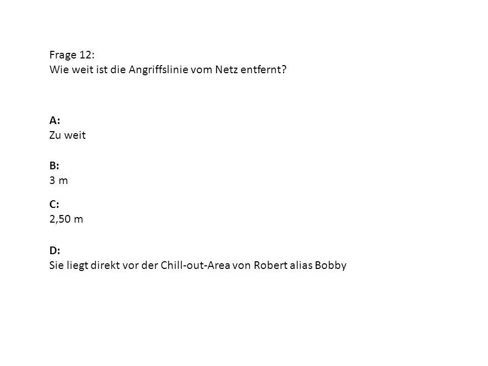 Frage 12: Wie weit ist die Angriffslinie vom Netz entfernt? A: Zu weit B: 3 m D: Sie liegt direkt vor der Chill-out-Area von Robert alias Bobby C: 2,5