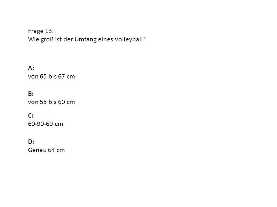 Frage 13: Wie groß ist der Umfang eines Volleyball? A: von 65 bis 67 cm B: von 55 bis 60 cm D: Genau 64 cm C: 60-90-60 cm