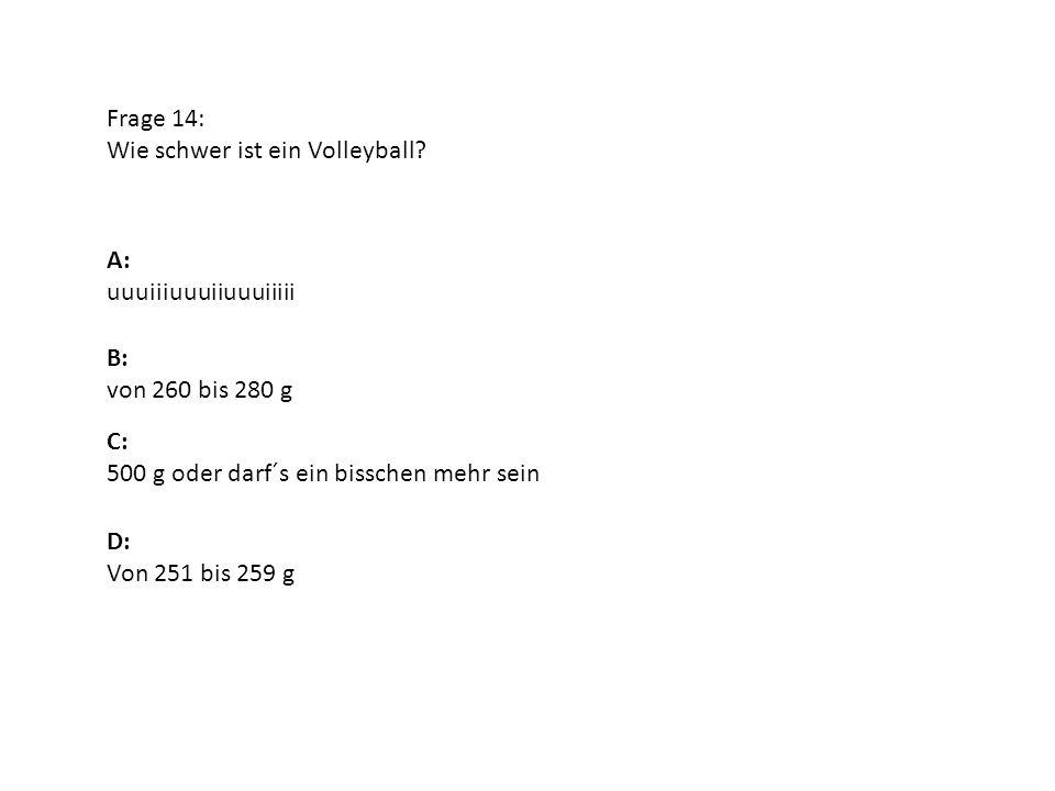 Frage 14: Wie schwer ist ein Volleyball? A: uuuiiiuuuiiuuuiiiii B: von 260 bis 280 g D: Von 251 bis 259 g C: 500 g oder darf´s ein bisschen mehr sein