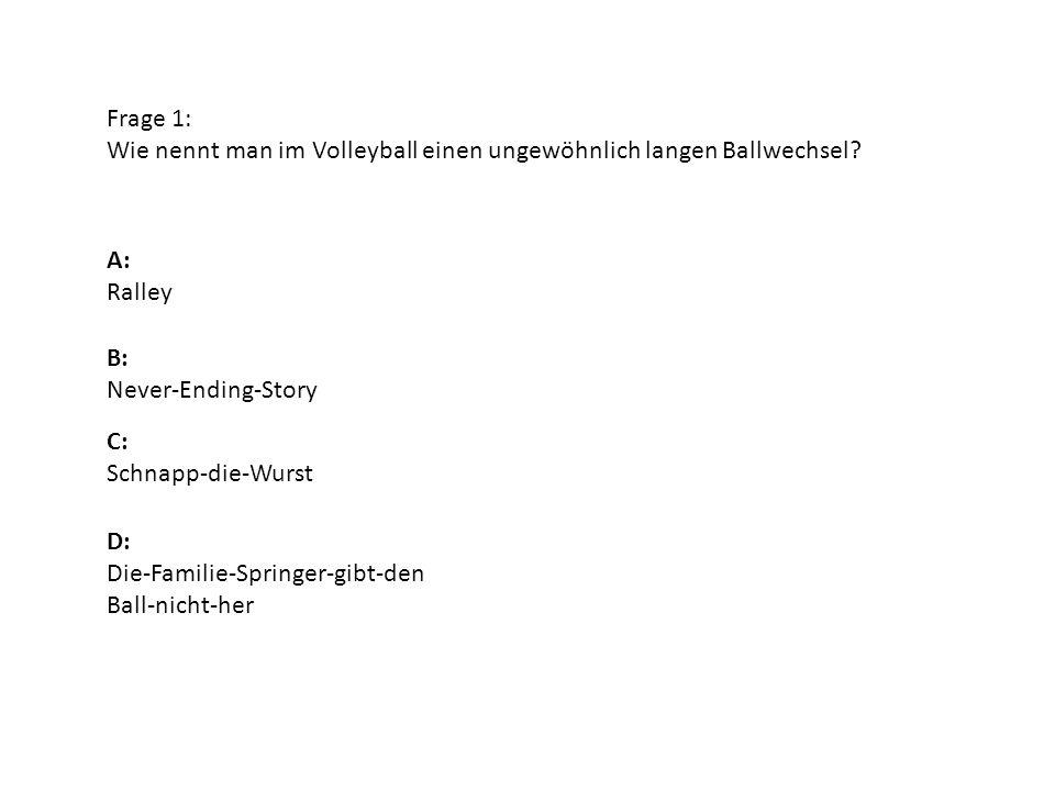 Frage 1: Wie nennt man im Volleyball einen ungewöhnlich langen Ballwechsel? A: Ralley B: Never-Ending-Story D: Die-Familie-Springer-gibt-den Ball-nich
