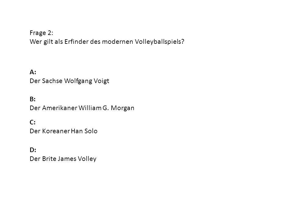 Frage 2: Wer gilt als Erfinder des modernen Volleyballspiels? A: Der Sachse Wolfgang Voigt B: Der Amerikaner William G. Morgan D: Der Brite James Voll