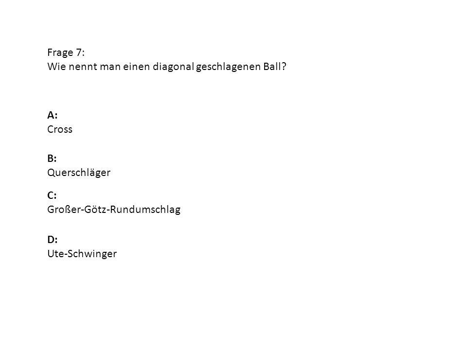 Frage 7: Wie nennt man einen diagonal geschlagenen Ball? A: Cross B: Querschläger D: Ute-Schwinger C: Großer-Götz-Rundumschlag