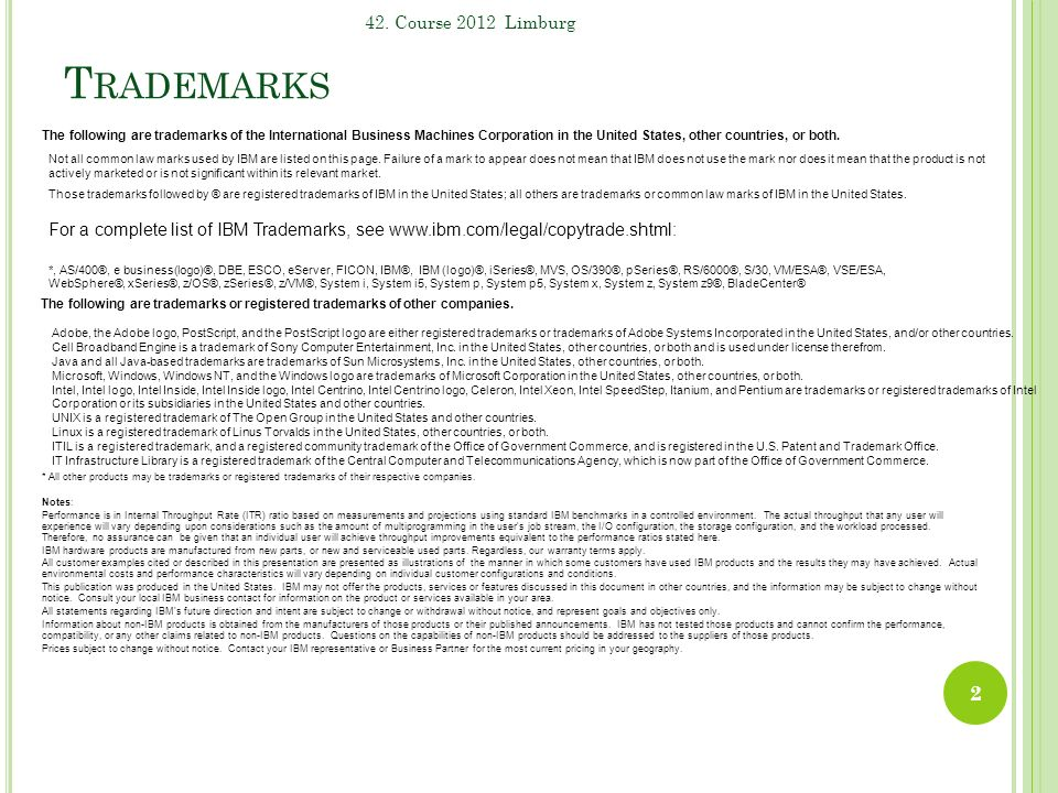 T RADEMARKS 2 42. Course 2012 Limburg The following are trademarks of the International Business Machines Corporation in the United States, other coun