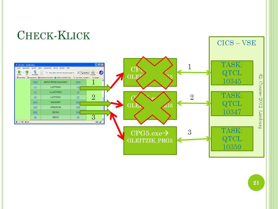 CICS – VSE C HECK -K LICK 21 42. Course 2012 Limburg CPG5.exe GLEITZIK_PRG5 CPG5.exe GLEITZIK_PRG5 CPG5.exe GLEITZIK_PRG5 TASK: QTCL 10345 TASK: QTCL