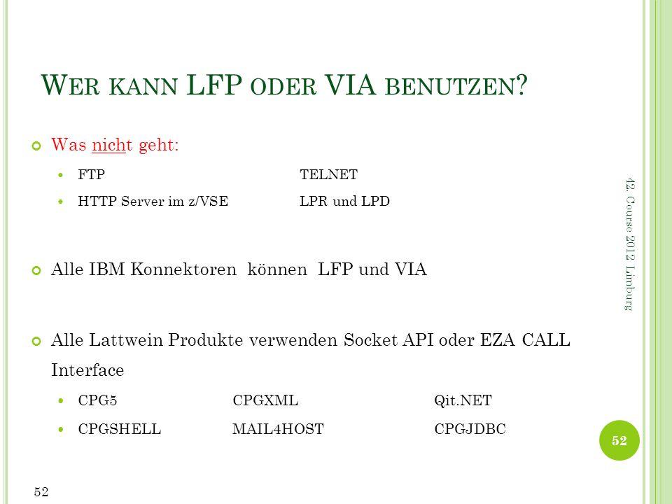 W ER KANN LFP ODER VIA BENUTZEN ? Was nicht geht: FTP TELNET HTTP Server im z/VSE LPR und LPD Alle IBM Konnektoren können LFP und VIA Alle Lattwein Pr