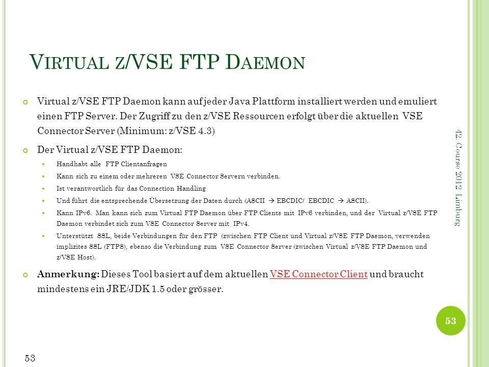 42. Course 2012 Limburg V IRTUAL Z /VSE FTP D AEMON Virtual z/VSE FTP Daemon kann auf jeder Java Plattform installiert werden und emuliert einen FTP S