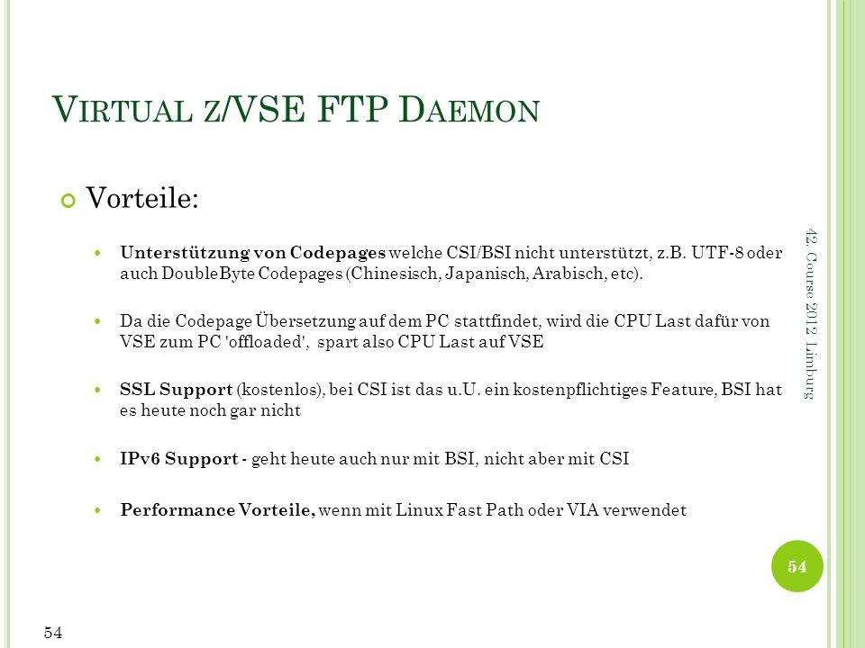 42. Course 2012 Limburg V IRTUAL Z /VSE FTP D AEMON Vorteile: Unterstützung von Codepages welche CSI/BSI nicht unterstützt, z.B. UTF-8 oder auch Doubl