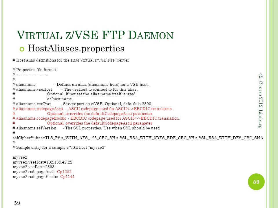 42. Course 2012 Limburg V IRTUAL Z /VSE FTP D AEMON HostAliases.properties 59 # Host alias definitions for the IBM Virtual z/VSE FTP Server # Properti