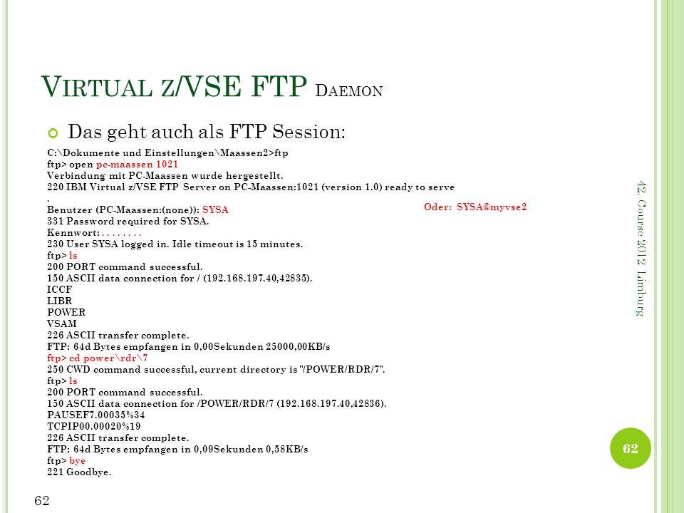 42. Course 2012 Limburg V IRTUAL Z /VSE FTP D AEMON Das geht auch als FTP Session: 62 C:\Dokumente und Einstellungen\Maassen2>ftp ftp> open pc-maassen