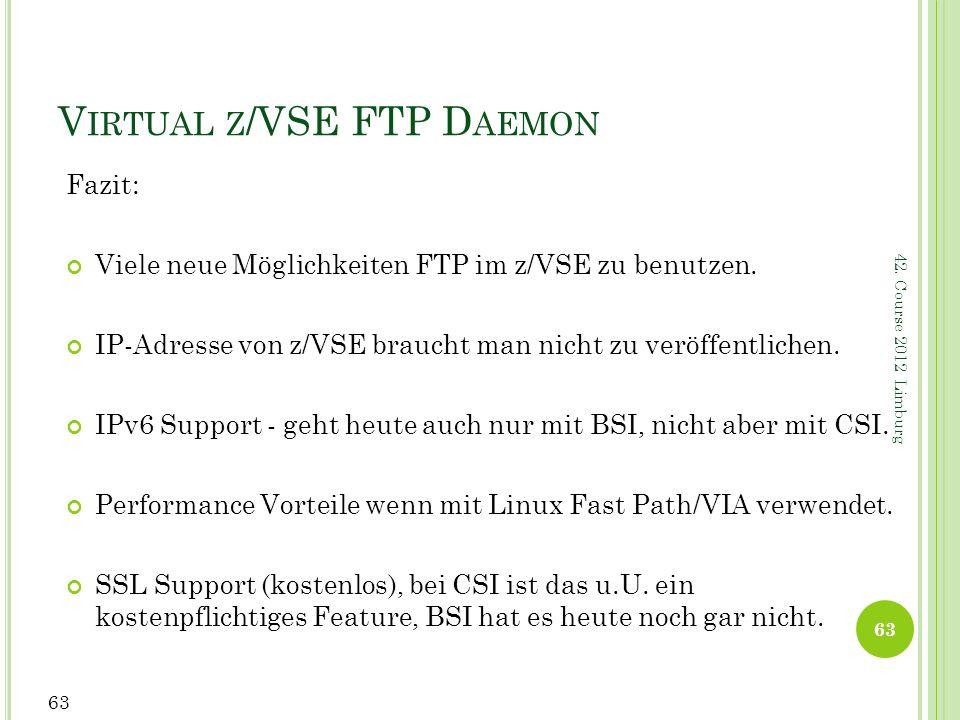 42. Course 2012 Limburg V IRTUAL Z /VSE FTP D AEMON Fazit: Viele neue Möglichkeiten FTP im z/VSE zu benutzen. IP-Adresse von z/VSE braucht man nicht z