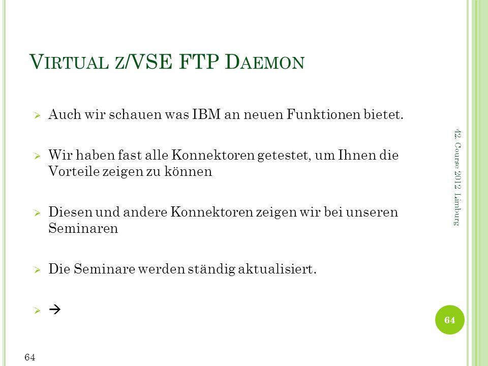 42. Course 2012 Limburg V IRTUAL Z /VSE FTP D AEMON Auch wir schauen was IBM an neuen Funktionen bietet. Wir haben fast alle Konnektoren getestet, um