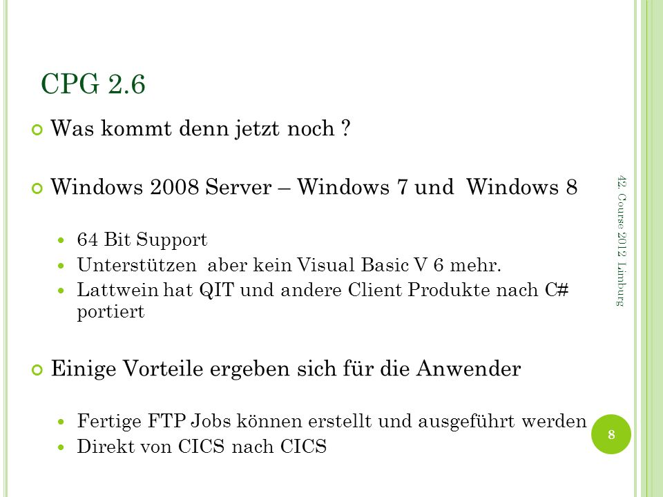 CPG 2.6 Zukunft im z/VSE 64 Bit Support mit zVSE 5.1 Im z/OS kann es mehr als 1 Prozessor je CICS geben Vorteil schnellere Verarbeitung Nachteil: Programme müssen Threadsafe sein (Full Reentrant) oder zwischen Threadsafe und Quasi reentrant umschalten Geht zur Zeit nur für DB2 Zugriffe im z/OS Kann aber auch für z/VSE kommen – wer weiß das schon 9 42.