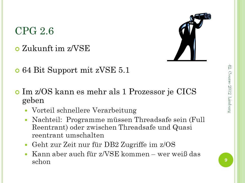 CPG 2.6 Zukunft im z/VSE 64 Bit Support mit zVSE 5.1 Im z/OS kann es mehr als 1 Prozessor je CICS geben Vorteil schnellere Verarbeitung Nachteil: Prog