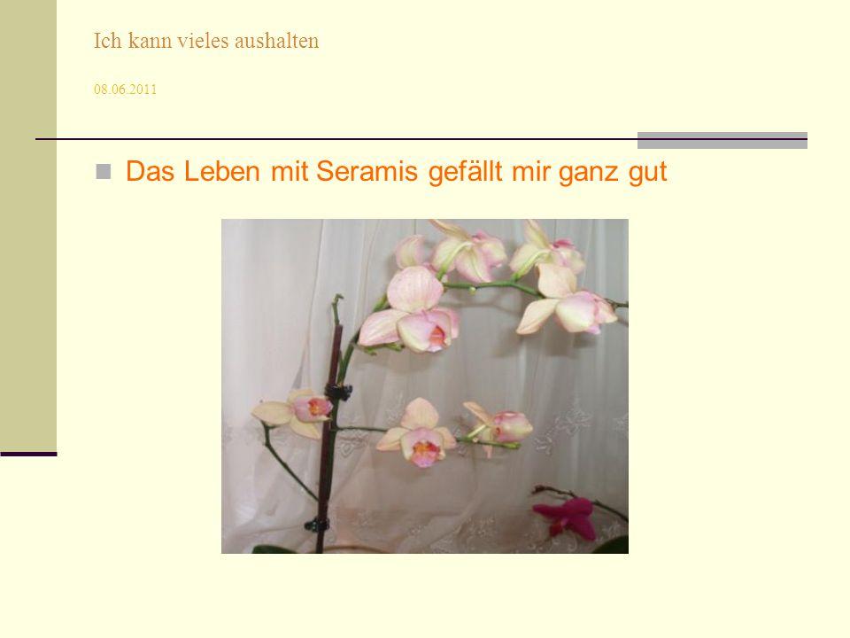 Ich kann vieles aushalten 08.06.2011 Das Leben mit Seramis gefällt mir ganz gut