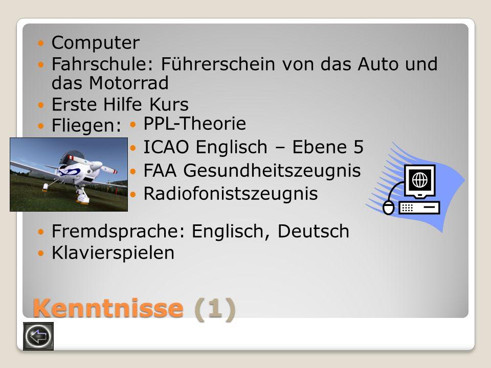 Kenntnisse (1) Computer Fahrschule: Führerschein von das Auto und das Motorrad Erste Hilfe Kurs Fliegen: Fremdsprache: Englisch, Deutsch Klavierspiele