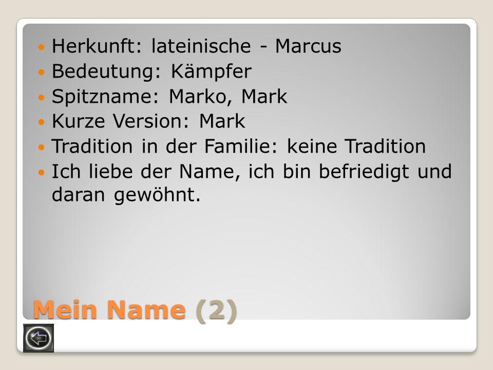 Mein Name (2) Herkunft: lateinische - Marcus Bedeutung: Kämpfer Spitzname: Marko, Mark Kurze Version: Mark Tradition in der Familie: keine Tradition I