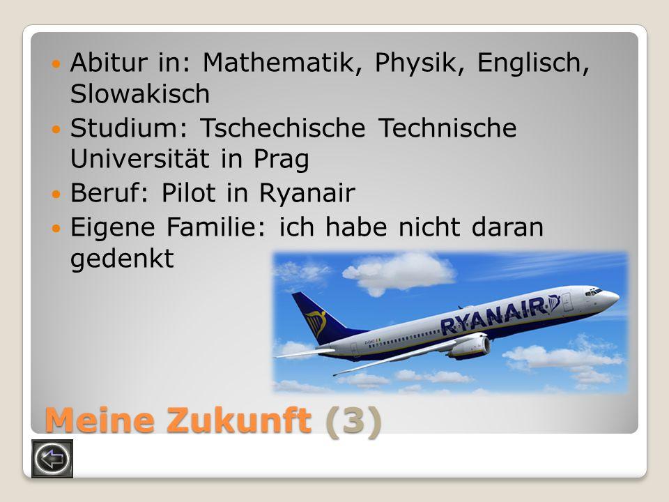 Meine Zukunft (3) Abitur in: Mathematik, Physik, Englisch, Slowakisch Studium: Tschechische Technische Universität in Prag Beruf: Pilot in Ryanair Eig