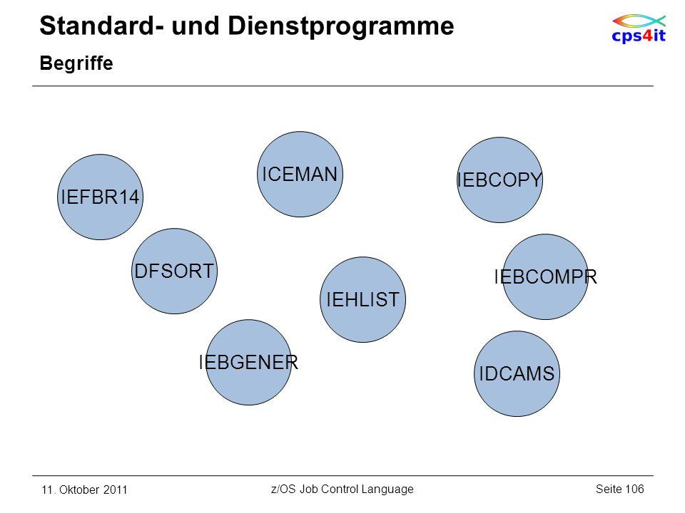 Standard- und Dienstprogramme Begriffe 11. Oktober 2011Seite 106z/OS Job Control Language ICEMAN IDCAMS IEBCOMPR IEBGENER IEBCOPY IEFBR14 IEHLIST DFSO