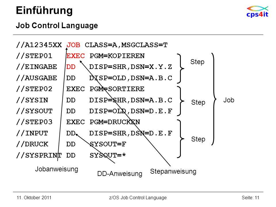 Einführung Job Control Language //A12345XX JOB CLASS=A,MSGCLASS=T //STEP01 EXEC PGM=KOPIEREN //EINGABE DD DISP=SHR,DSN=X.Y.Z //AUSGABE DD DISP=OLD,DSN