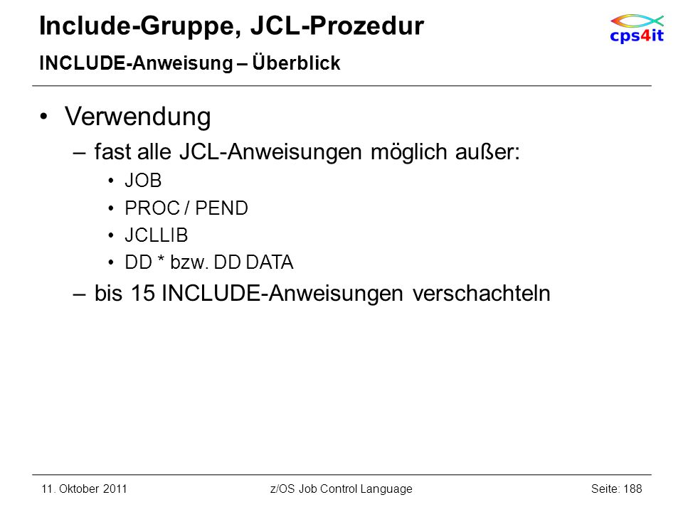 Include-Gruppe, JCL-Prozedur INCLUDE-Anweisung – Überblick Verwendung –fast alle JCL-Anweisungen möglich außer: JOB PROC / PEND JCLLIB DD * bzw. DD DA