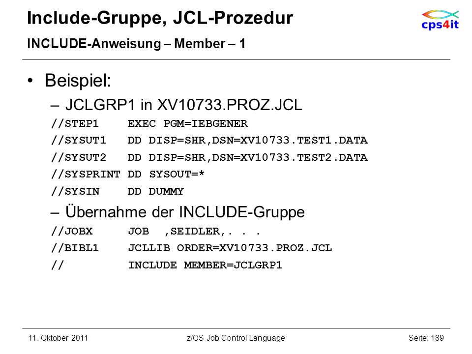 Include-Gruppe, JCL-Prozedur INCLUDE-Anweisung – Member – 1 Beispiel: –JCLGRP1 in XV10733.PROZ.JCL //STEP1 EXEC PGM=IEBGENER //SYSUT1 DD DISP=SHR,DSN=