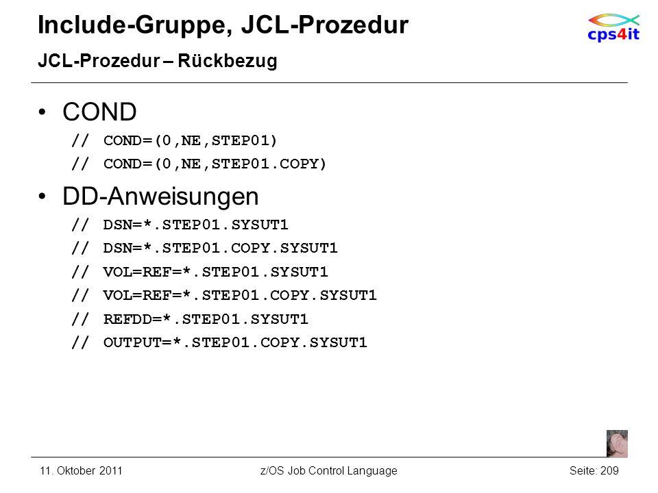 Include-Gruppe, JCL-Prozedur JCL-Prozedur – Rückbezug COND //COND=(0,NE,STEP01) //COND=(0,NE,STEP01.COPY) DD-Anweisungen //DSN=*.STEP01.SYSUT1 //DSN=*