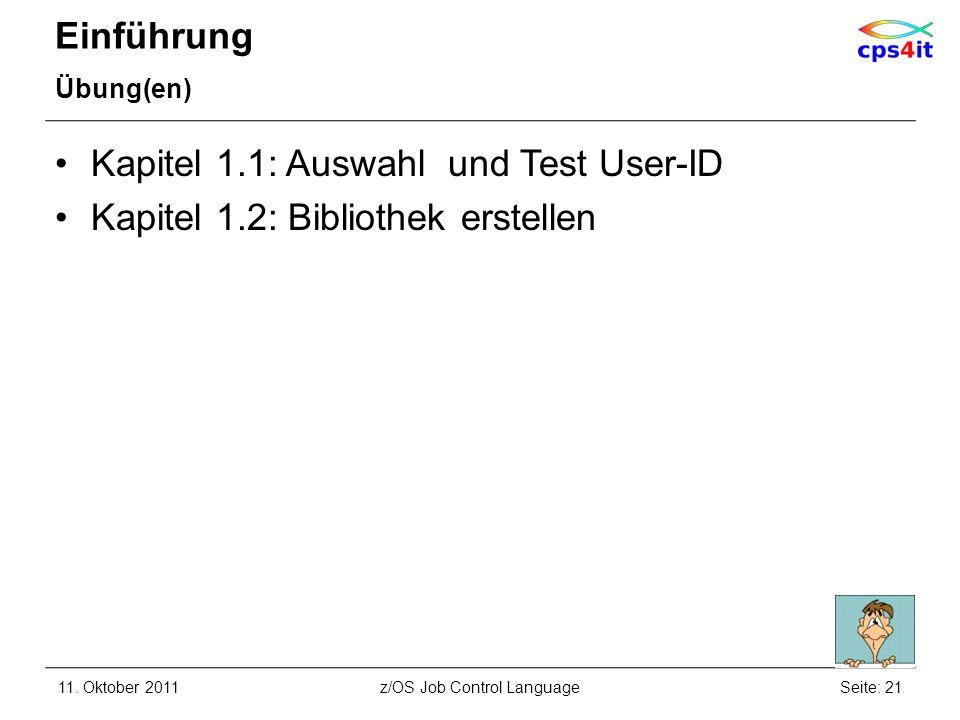 Einführung Übung(en) Kapitel 1.1: Auswahl und Test User-ID Kapitel 1.2: Bibliothek erstellen 11. Oktober 2011Seite: 21z/OS Job Control Language