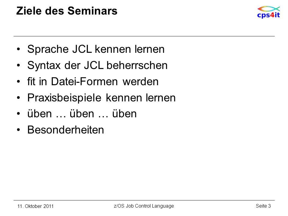 Ziele des Seminars Sprache JCL kennen lernen Syntax der JCL beherrschen fit in Datei-Formen werden Praxisbeispiele kennen lernen üben … üben … üben Be