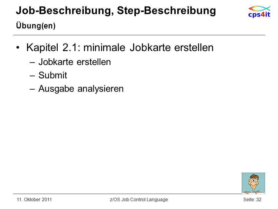 Job-Beschreibung, Step-Beschreibung Übung(en) Kapitel 2.1: minimale Jobkarte erstellen –Jobkarte erstellen –Submit –Ausgabe analysieren 11. Oktober 20