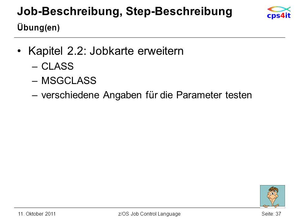 Job-Beschreibung, Step-Beschreibung Übung(en) Kapitel 2.2: Jobkarte erweitern –CLASS –MSGCLASS –verschiedene Angaben für die Parameter testen 11. Okto
