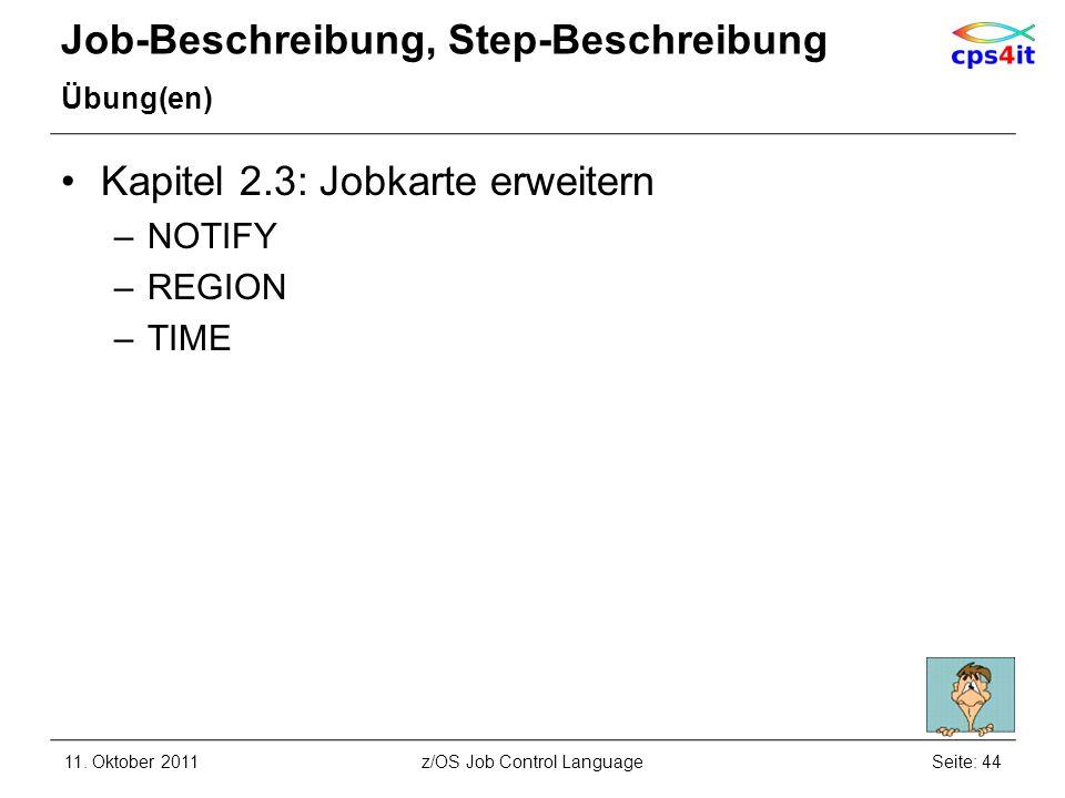 Job-Beschreibung, Step-Beschreibung Übung(en) Kapitel 2.3: Jobkarte erweitern –NOTIFY –REGION –TIME 11. Oktober 2011Seite: 44z/OS Job Control Language