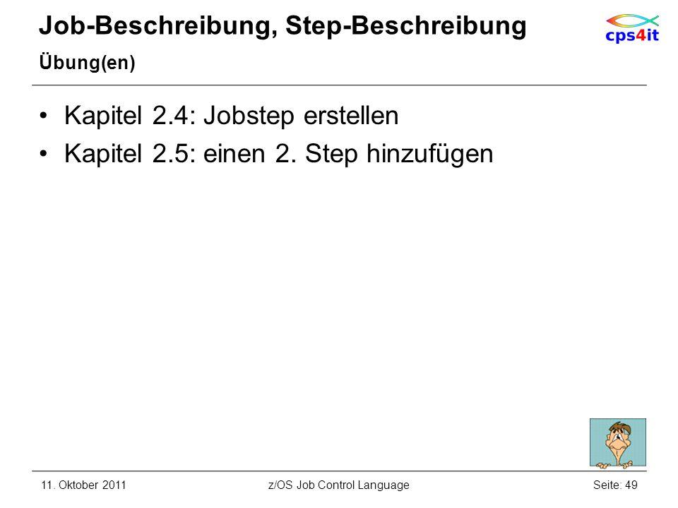 Job-Beschreibung, Step-Beschreibung Übung(en) Kapitel 2.4: Jobstep erstellen Kapitel 2.5: einen 2. Step hinzufügen 11. Oktober 2011Seite: 49z/OS Job C