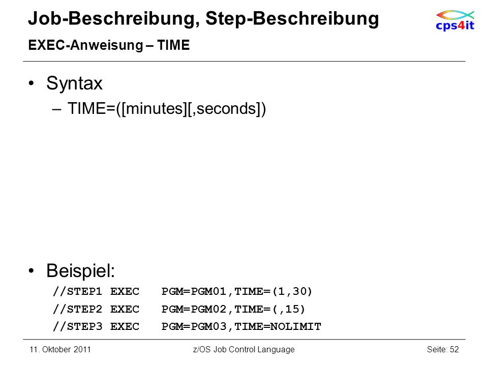 Job-Beschreibung, Step-Beschreibung EXEC-Anweisung – TIME Syntax –TIME=([minutes][,seconds]) Beispiel: //STEP1 EXEC PGM=PGM01,TIME=(1,30) //STEP2 EXEC