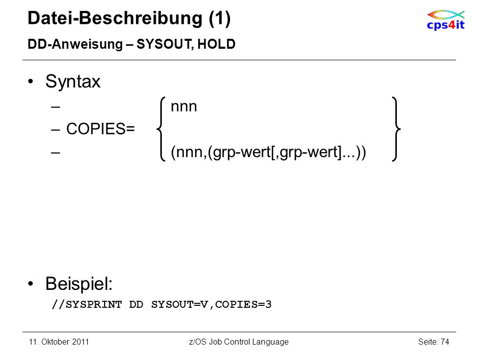 Datei-Beschreibung (1) DD-Anweisung – SYSOUT, HOLD Syntax –nnn –COPIES= – (nnn,(grp-wert[,grp-wert]...)) Beispiel: //SYSPRINT DD SYSOUT=V,COPIES=3 11.