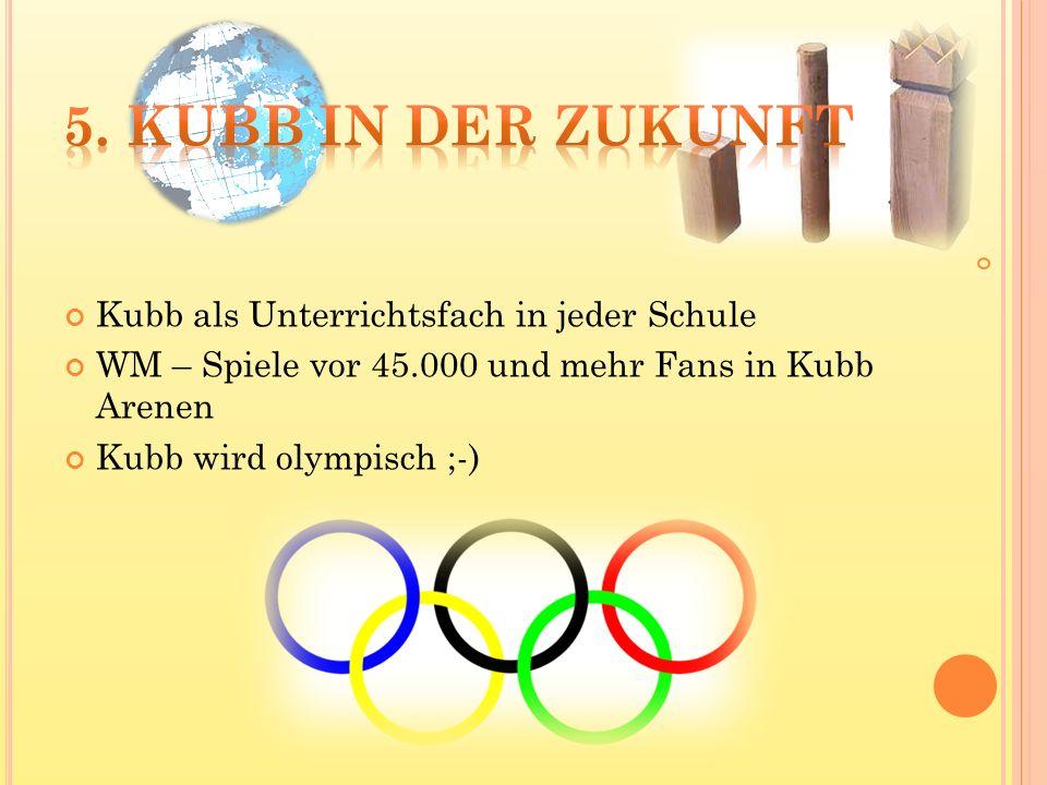 Kubb als Unterrichtsfach in jeder Schule WM – Spiele vor 45.000 und mehr Fans in Kubb Arenen Kubb wird olympisch ;-)