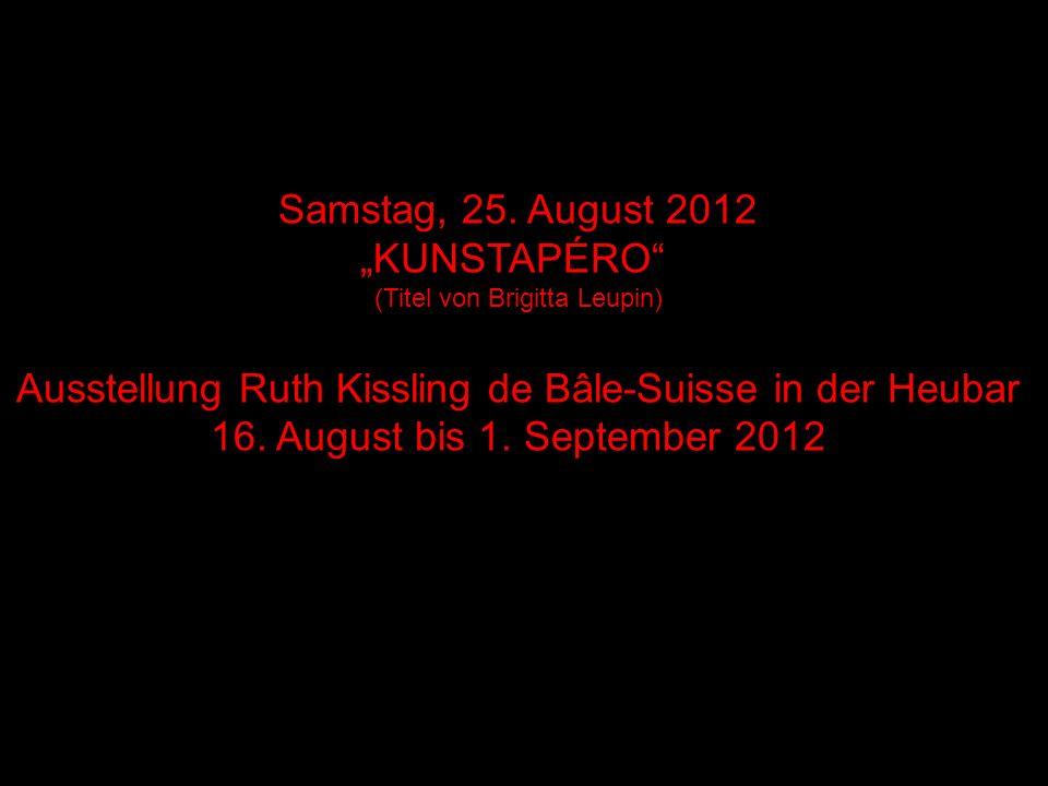 Samstag, 25. August 2012 KUNSTAPÉRO (Titel von Brigitta Leupin) Ausstellung Ruth Kissling de Bâle-Suisse in der Heubar 16. August bis 1. September 201