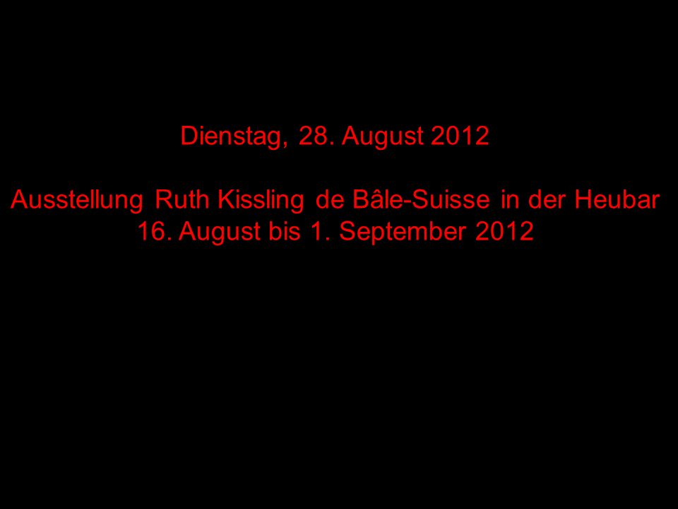 Dienstag, 28. August 2012 Ausstellung Ruth Kissling de Bâle-Suisse in der Heubar 16. August bis 1. September 2012