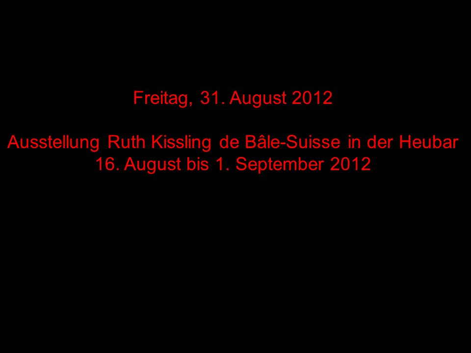 Freitag, 31. August 2012 Ausstellung Ruth Kissling de Bâle-Suisse in der Heubar 16. August bis 1. September 2012
