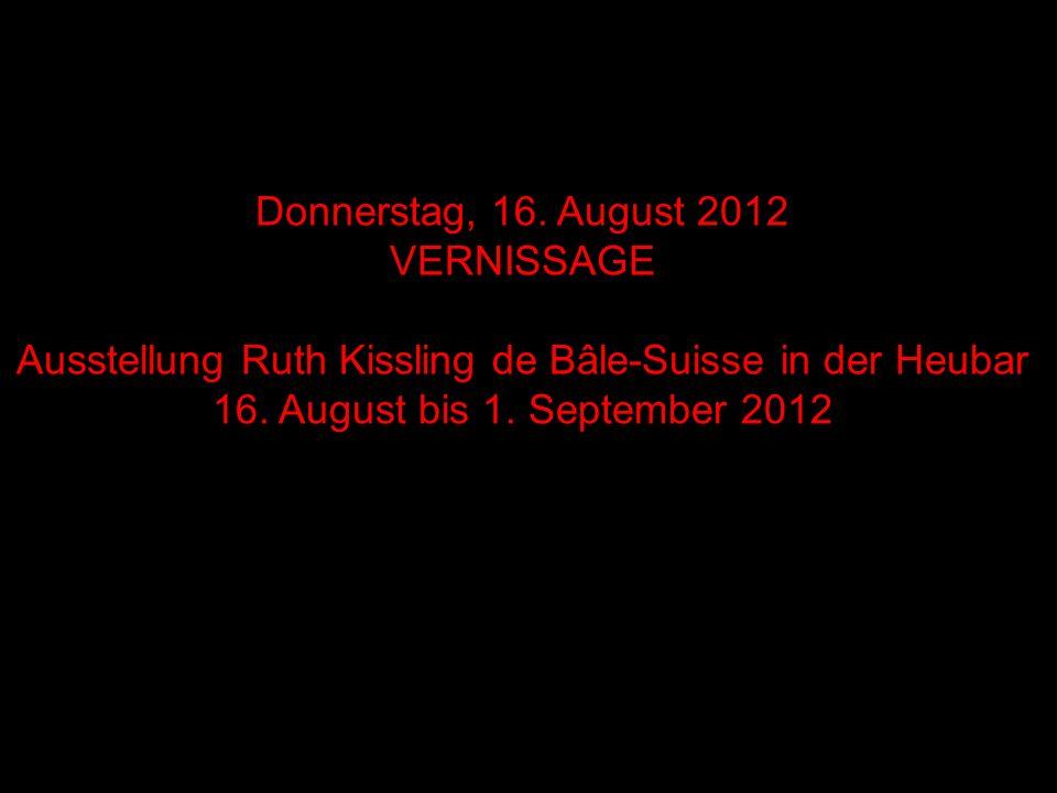 Freitag, 23.August 2012 Ausstellung Ruth Kissling de Bâle-Suisse in der Heubar 16.