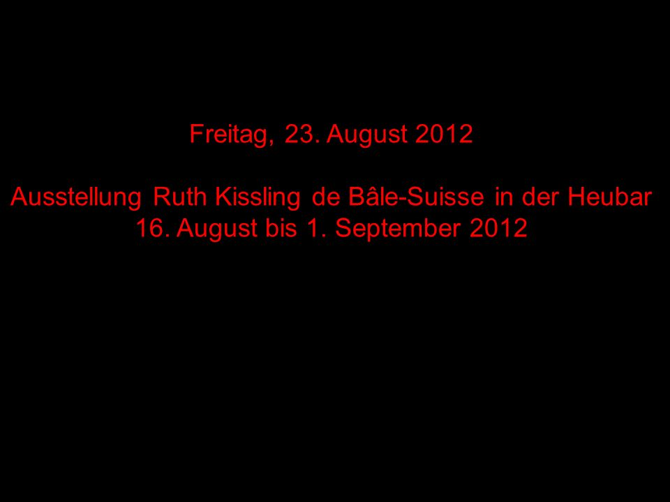 Freitag, 23. August 2012 Ausstellung Ruth Kissling de Bâle-Suisse in der Heubar 16. August bis 1. September 2012